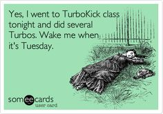 Yes, I went to TurboKick class tonight and did several Turbos. Wake me when it's Tuesday.