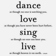 Dance Love Sing Live! I want this painted on the walls of my house when I get older.