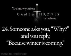 "Lmao - omg i so wanna say this to a kid when I'm done with their neverending why?s - ""Don't Question it...  Winter is coming."""