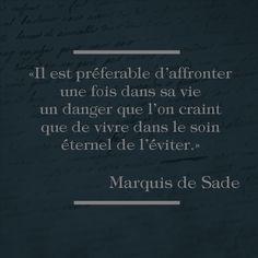 """""""Il est préférable d'affronter une fois dans sa vie un danger que l'on craint que de vivre dans le soin éternel de l'éviter."""" Marquis de Sade."""