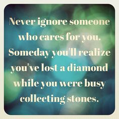 quote - Never ignore someone who cares for you. Someday you'll realize you've lost a diamone while you were busy collecting stones.