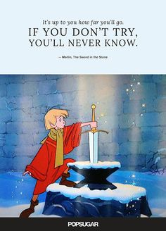 """""""It's up to you how far you'll go. If you don't try, you'll never know."""" — Merlin, The Sword in the Stone"""