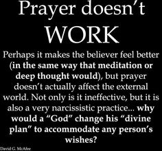 I am pinning this, but I do not agree completely with this statement. Prayer is another form of manifesting. It has been proven that human beings thoughts, feelings and energy CAN affect physical matter, so when a person prays they are sending out energy into the universe which will eventually change something. Its not because a magical god is out there granting wishes, we a simply manifesting.