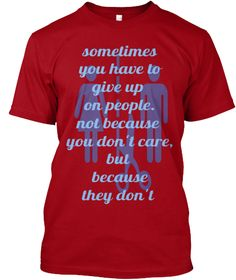 Sometimes You Have To 	Give Up On People. 	Not Because You Don't Care, 	But Because 	They Don't Deep Red T-Shirt Front