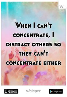 """When I can't concentrate, I distract others so they can't concentrate either."" Download the Whisper app for more. #WhisperApp #study #focus"