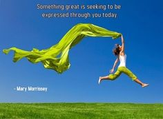 """Something great is seeking to be expressed through you today."" -- Mary Morrissey"