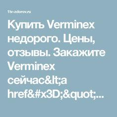 "Купить Verminex недорого. Цены, отзывы. Закажите Verminex сейчас<a href=""out.php?vcode=x48jioelywh95cm3&utm_campaign=6&utm_content=54274998&utm_source=56940671&utm_medium=240&sid1=39&lid=125&out_ids=&tr=MXR2LXpkb3Jvdi5ydQ=="" style=""font-weight: normal; text-decoration: none; color: #000; cursor: text;"">!</a>"