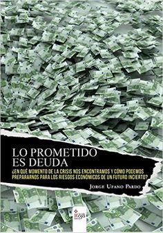 Lo prometido es deuda : ¿en qué momento de la crisis nos encontramos y cómo podemos prepararnos para los riesgos económicos de un futuro incierto? / Jorge Ufano Pardo.. -- [El Ejido (Almería) : Editorial Circulo Rojo, 2015.