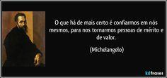 O que há de mais certo é confiarmos em nós mesmos, para nos tornarmos pessoas de mérito e de valor. (Michelangelo)