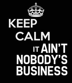 KEEP CALM  IT AIN'T NOBODY'S BUSINESS  - by me JMK