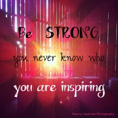Be strong, you never know who you are inspiring.