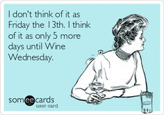 I don't think of it as Friday the 13th. I think of it as only 5 more days until Wine Wednesday.