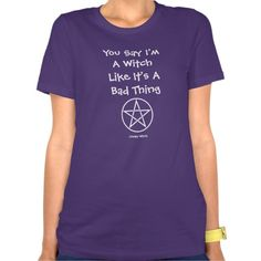 You say witch like it's a bad thing tee