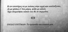 Κι αν αποτύχεις να με πιασεις στην αρχή μην απελπίζεσαι, Αν με χάσεις σ' ένα μέρος, ψάξε με αλλού. Έχω σταματήσει κάπou και θα σε περιμένω  Walt Whitman, Song of my self Favorite Quotes, Best Quotes, Greek Quotes, Meaningful Quotes, Poetry Quotes, True Stories, Texts, Lyrics, Hilarious