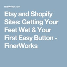 Etsy and Shopify Sites: Getting Your Feet Wet & Your First Easy Button - FinerWorks