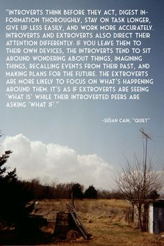 """... It's as if extroverts are seeing 'what is' while their introverted peers are asking 'what if'."" - Susan Cain"
