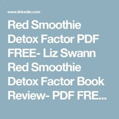 Red Smoothie Detox Factor PDF FREE- Liz Swann Red Smoothie Detox Factor Book Review- PDF FREE DOWNLOAD 2016 | Nahla Mousa | Pulse | LinkedIn