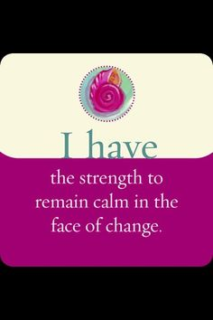 I have the strength to remain calm in the face of change.