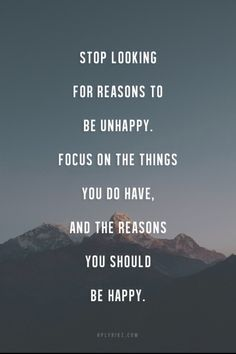 """""""Stop looking for reasons to be unhappy. Focus on the things you do have, and the reasons you should be happy"""""""