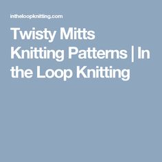 Twisty Mitts Knitting Patterns | In the Loop Knitting