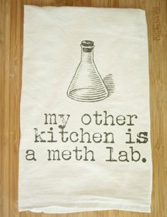 My other kitchen is a meth lab. Other Kitchen Flour Sack Tea Towel by FrenchSilver on Etsy, $10.00 SO NOT CLASSIC