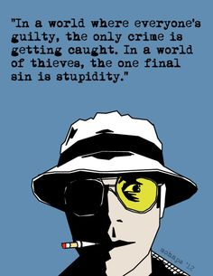 In a world where everyone& guilty, the only crime is getting caught. In a world of thieves, the one final sin is stupidity. - Hunter S. Thompson, Fear and Loathing in Las Vegas Fear And Loathing, Movie Quotes, Book Quotes, Life Quotes, Hunter S Thompson Quotes, Uber Humor, Johny Depp, Favorite Quotes, Funny