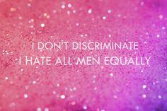 I don't discriminate, I hate all men equally