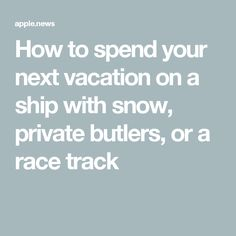 How to spend your next vacation on a ship with snow, private butlers, or a race track