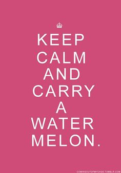 Keep Calm and Carry a Watermelon. wonderful-quotes DIRTY DANCING!! @Becky Mayberry