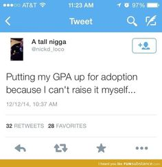 Putting my GPA up for adoption because I can't raise it myself. Haha.