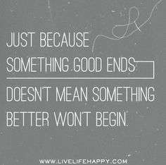 Just because something good ends doesn't mean something better won't begin.