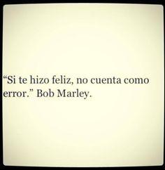 """""""Si te hizo feliz, no cueta como un error"""" - Bob Marley"""
