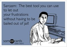 Sarcasm: The best tool you can use to let out your frustrations without having to be bailed out of jail!