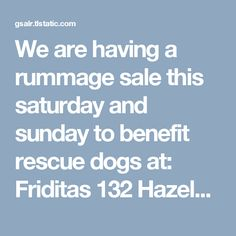 We are having a rummage sale this saturday and sunday to benefit rescue dogs at: Friditas 132 Hazelwood Drive South San Francisco, CA  Saturday and Sunday from 12 noon to 6 pm  We have alot of items t