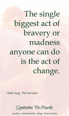 Quote about change and being brave   Quote from the book The Humans by Matt Haig   read the book review and get quotes on Quotation Re:Marks