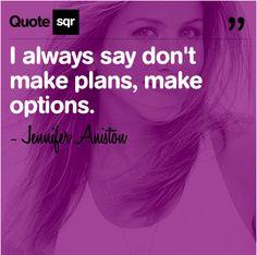 I always say dont make plans, make options. .  - Jennifer Aniston #quotesqr
