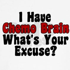 I have chemo brain, what is your excuse?