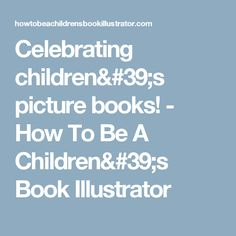 Celebrating children's picture books! - How To Be A Children's Book Illustrator