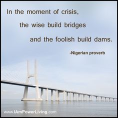 """""""In the moment of crisis, the wise build bridges and the foolish build dams."""" -Nigerian Proverb"""
