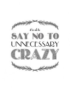 It is OK to say no to unnecessary CRAZY :)  Oh thank goodness!!