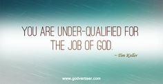 You are under-qualified for the job of God. ~ Tim Keller