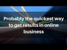 Probably the quickest way to get results in online business