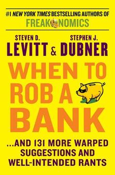 When to Rob a Bank: ...and 131 More Warped Suggestions and Well-Intended Rants By Steven D. Levitt; Stephen J. Dubner