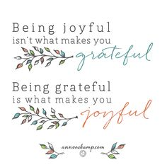 Being Joyful isn't what makes you Grateful.  Being Grateful is what makes you Joyful. - Ann Voskamp