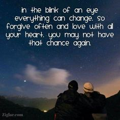 In the blink of an eye everything can change. So forgive often and love with all your heart. You may not have that chance again.