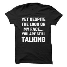 Yet Despite The Look On My Face You Are Still Talking T-Shirts, Hoodies…