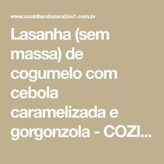 Lasanha (sem massa) de cogumelo com cebola caramelizada e gorgonzola - COZINHANDO PARA 2 OU 1