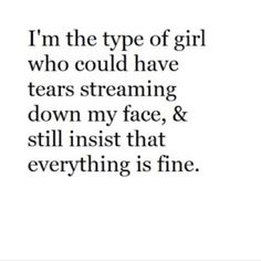 I'm the type of girl who could have tears streaming down my face and still insist that everything is fine