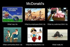 McDonald's: what they say they do and what they really do.    www.change.org/burgeroff  McDonald's  What I say I do: corporate citizen What employees think I do: slave driver What customers think I do: pink slime What communities think I do: bully What the media thinks I do: lie What I really do: burry head in the sand