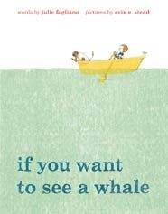 Julie Fogliano, illustrated by Erin E. Stead If You Want to See a Whale